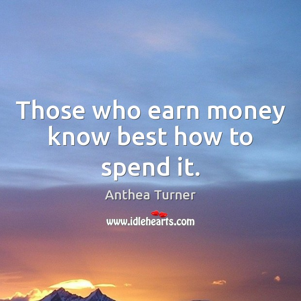 Those who earn money know best how to spend it. Image