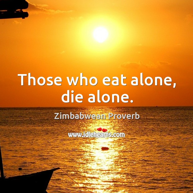 Those who eat alone, die alone. Zimbabwean Proverbs Image