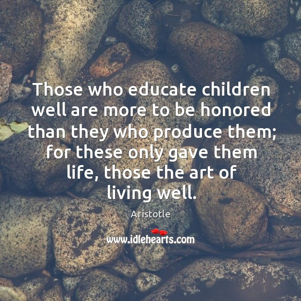 Image, Those who educate children well are more to be honored than they who produce them