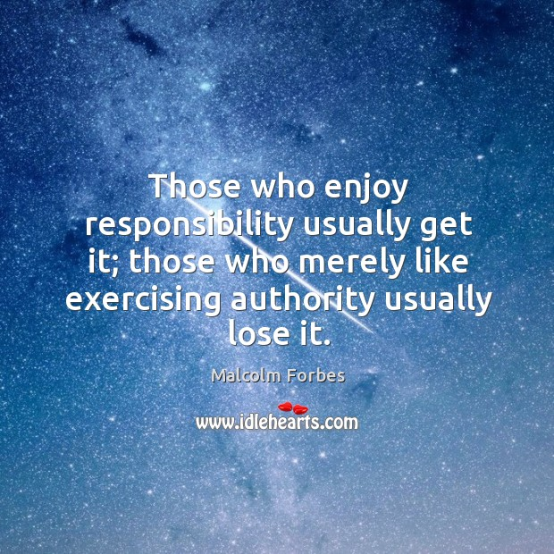 Those who enjoy responsibility usually get it; those who merely like exercising authority usually lose it. Image