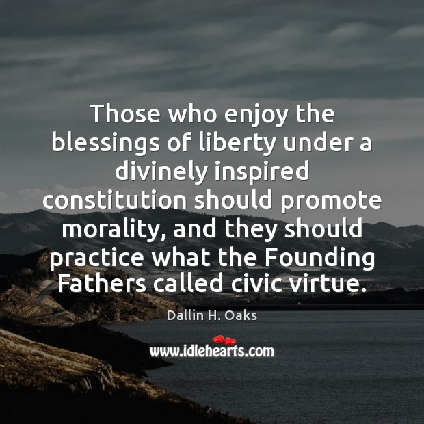 Those who enjoy the blessings of liberty under a divinely inspired constitution Dallin H. Oaks Picture Quote