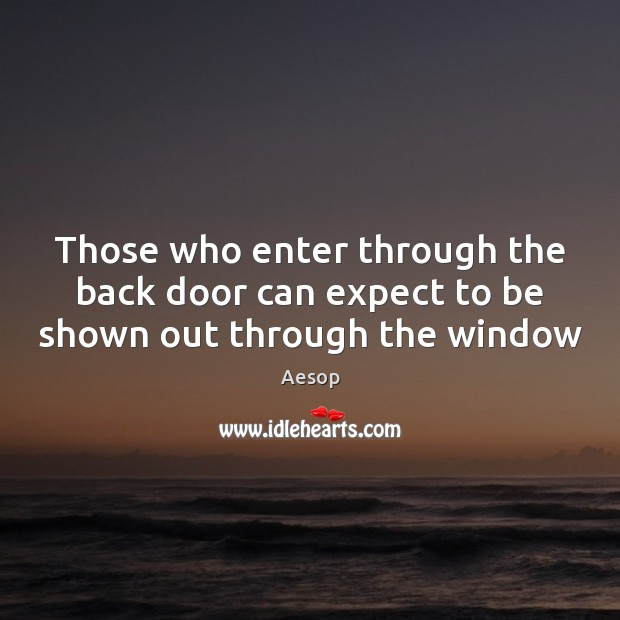 Those who enter through the back door can expect to be shown out through the window Aesop Picture Quote