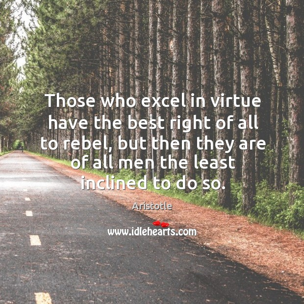 Those who excel in virtue have the best right of all to rebel, but then they are of all Image