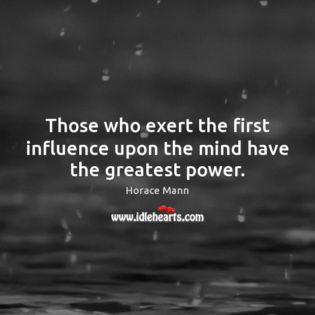 Those who exert the first influence upon the mind have the greatest power. Horace Mann Picture Quote