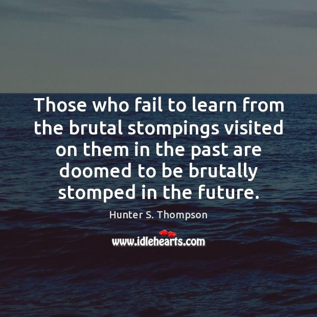 Those who fail to learn from the brutal stompings visited on them Hunter S. Thompson Picture Quote