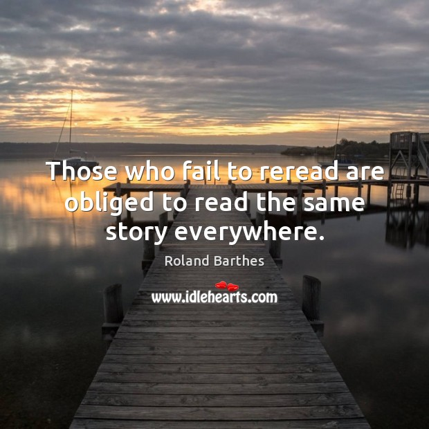 Those who fail to reread are obliged to read the same story everywhere. Roland Barthes Picture Quote
