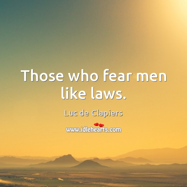 Those who fear men like laws. Luc de Clapiers Picture Quote