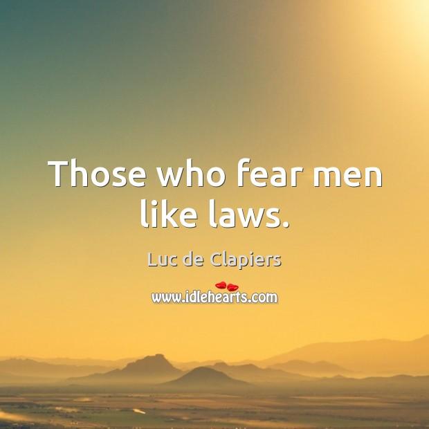 Those who fear men like laws. Luc de Clapiers Picture Quote
