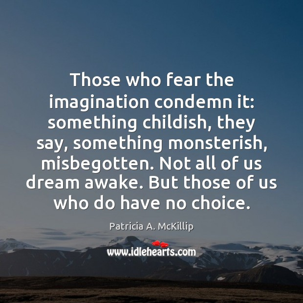 Those who fear the imagination condemn it: something childish, they say, something Image