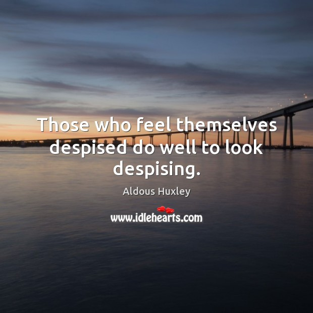 Those who feel themselves despised do well to look despising. Aldous Huxley Picture Quote