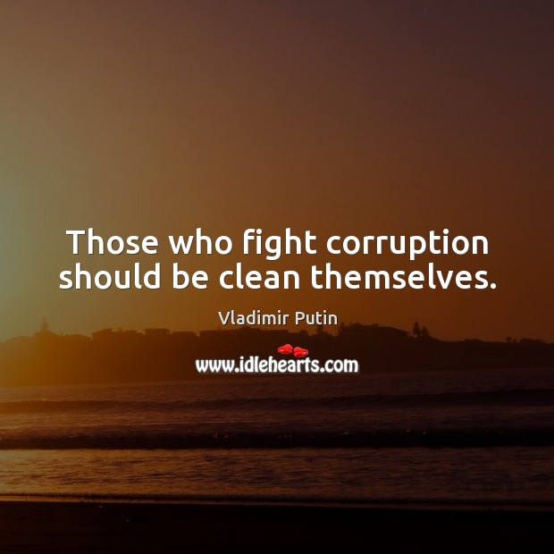 Those who fight corruption should be clean themselves. Vladimir Putin Picture Quote
