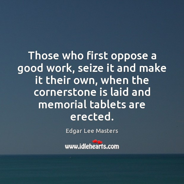 Those who first oppose a good work, seize it and make it Edgar Lee Masters Picture Quote