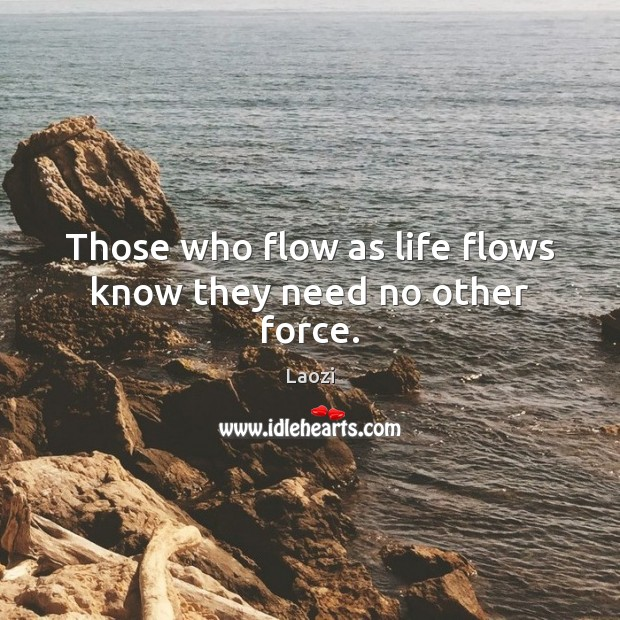 Image, Those who flow as life flows know they need no other force.