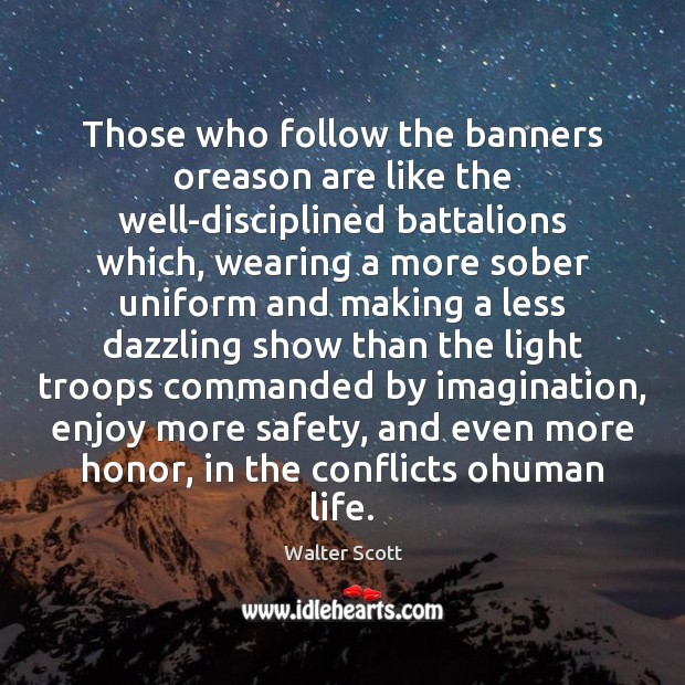 Those who follow the banners oreason are like the well-disciplined battalions which, Walter Scott Picture Quote