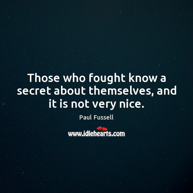 Those who fought know a secret about themselves, and it is not very nice. Paul Fussell Picture Quote