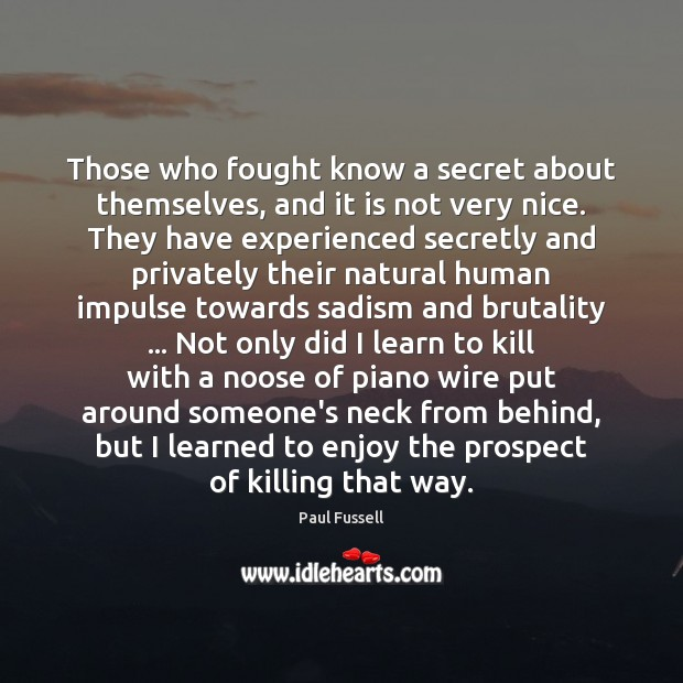 Those who fought know a secret about themselves, and it is not Paul Fussell Picture Quote