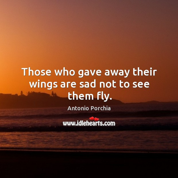Those who gave away their wings are sad not to see them fly. Image
