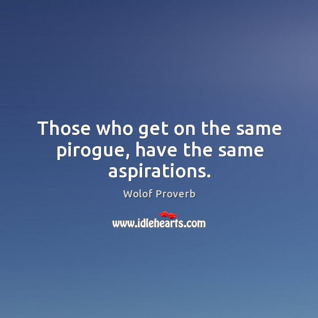 Those who get on the same pirogue, have the same aspirations. Wolof Proverbs Image
