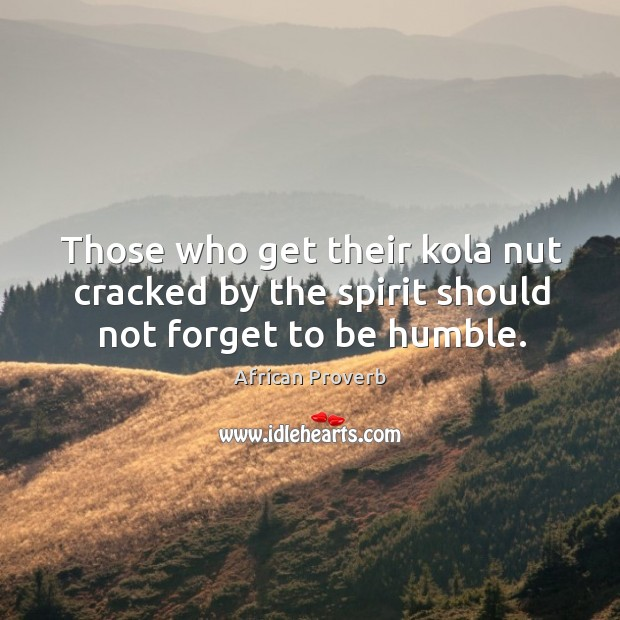 Image, Those who get their kola nut cracked by the spirit should should not forget to be humble.