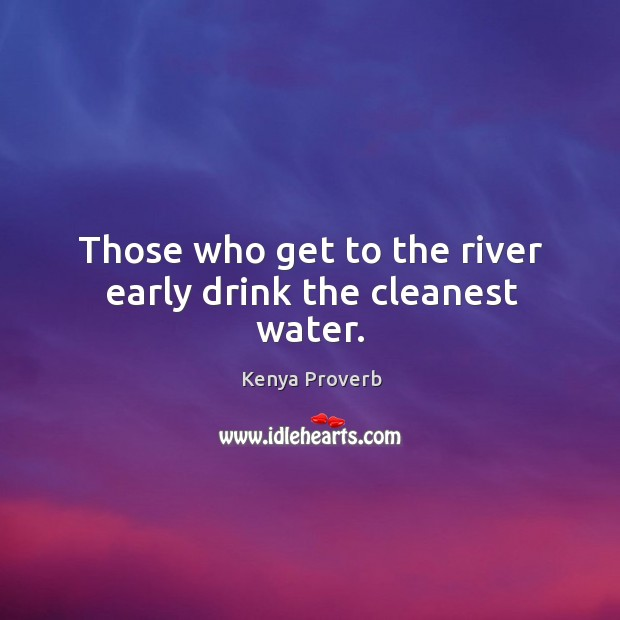 Those who get to the river early drink the cleanest water. Kenya Proverbs Image