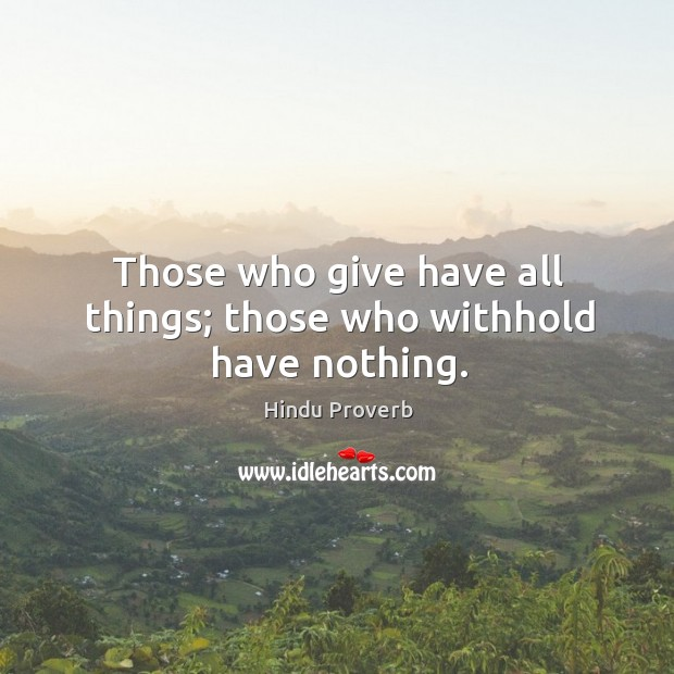 Those who give have all things; those who withhold have nothing. Hindu Proverbs Image