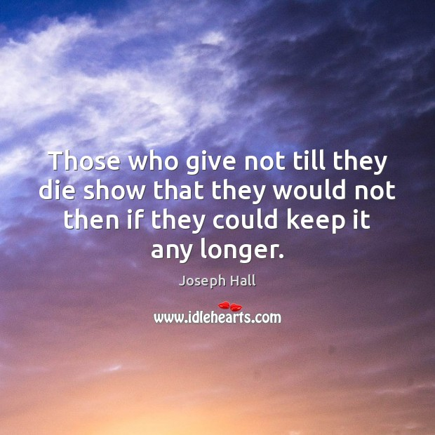 Those who give not till they die show that they would not Joseph Hall Picture Quote