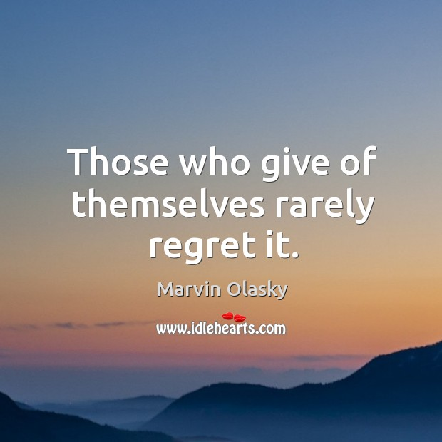Those who give of themselves rarely regret it. Marvin Olasky Picture Quote