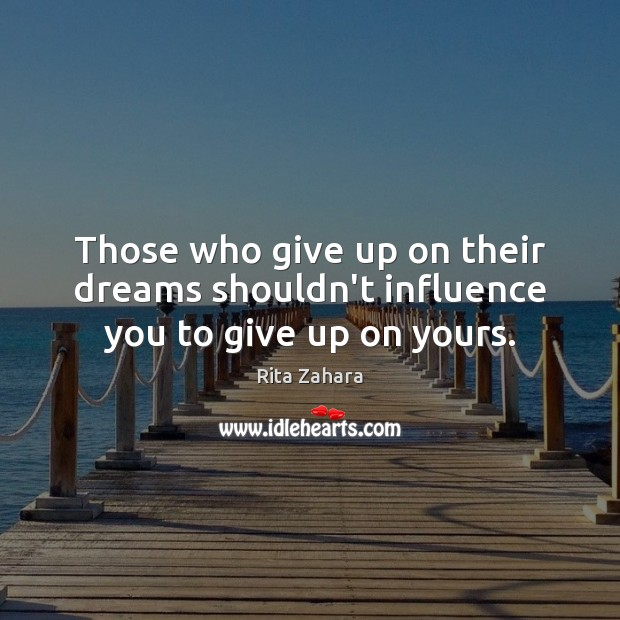Those who give up on their dreams shouldn't influence you to give up on yours. Rita Zahara Picture Quote
