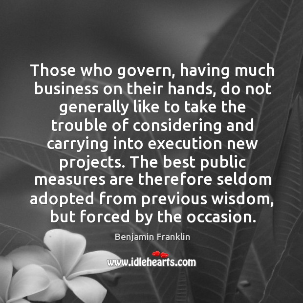 Those who govern, having much business on their hands, do not generally like to take Image