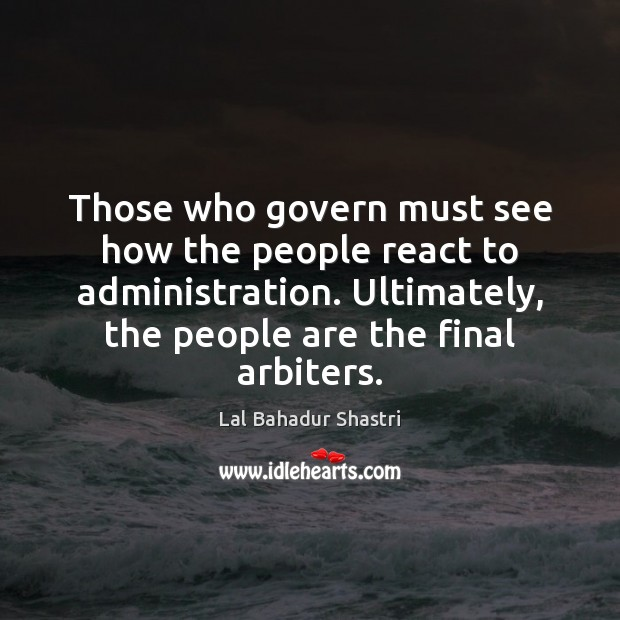 Those who govern must see how the people react to administration. Ultimately, Image