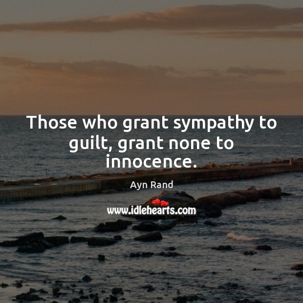 Those who grant sympathy to guilt, grant none to innocence. Ayn Rand Picture Quote
