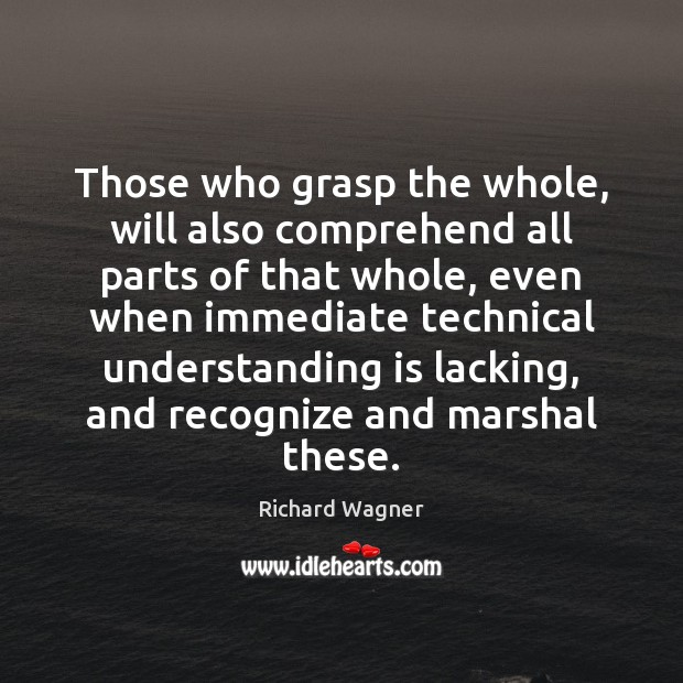 Those who grasp the whole, will also comprehend all parts of that Richard Wagner Picture Quote