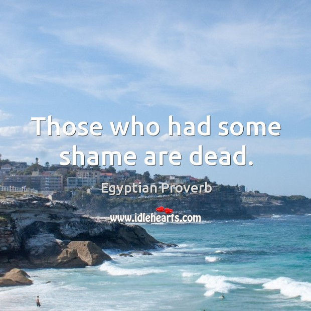 Those who had some shame are dead. Egyptian Proverbs Image