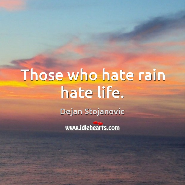 Those who hate rain hate life. Dejan Stojanovic Picture Quote