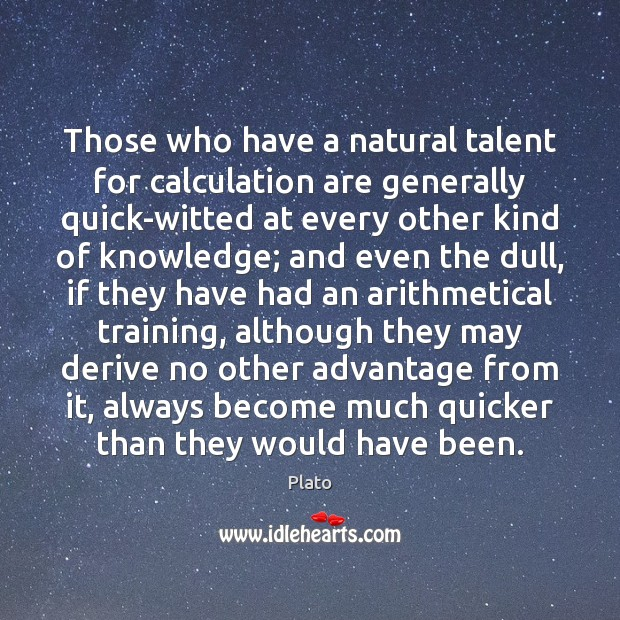 Those who have a natural talent for calculation are generally quick-witted at Plato Picture Quote