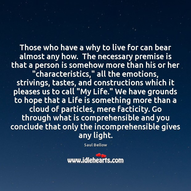 Those who have a why to live for can bear almost any Saul Bellow Picture Quote