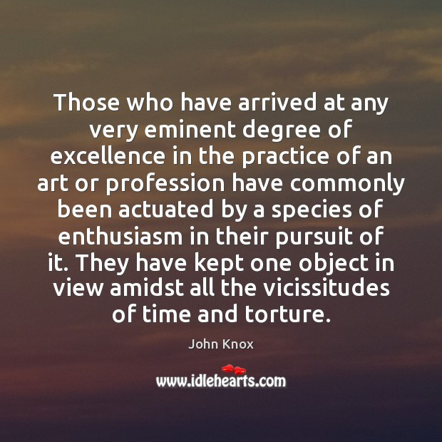 Those who have arrived at any very eminent degree of excellence in John Knox Picture Quote