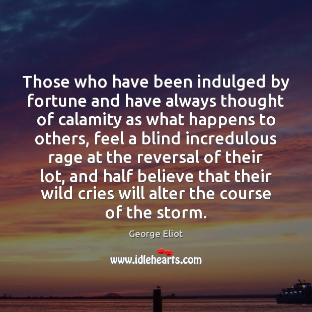 Those who have been indulged by fortune and have always thought of Image
