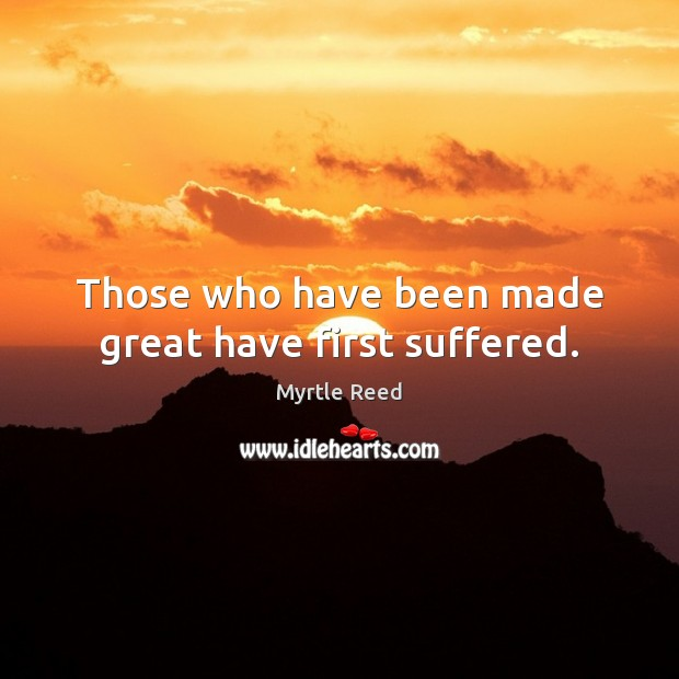 Those who have been made great have first suffered. Myrtle Reed Picture Quote