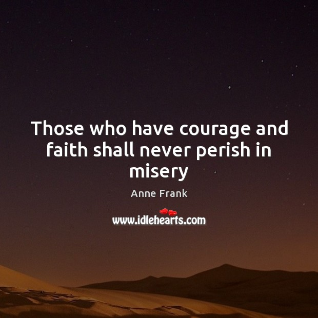 Image, Those who have courage and faith shall never perish in misery