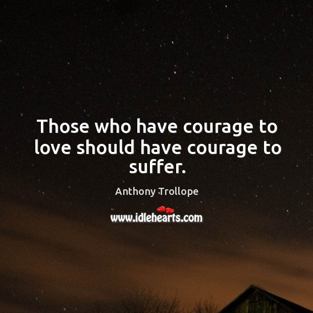 Image, Those who have courage to love should have courage to suffer.