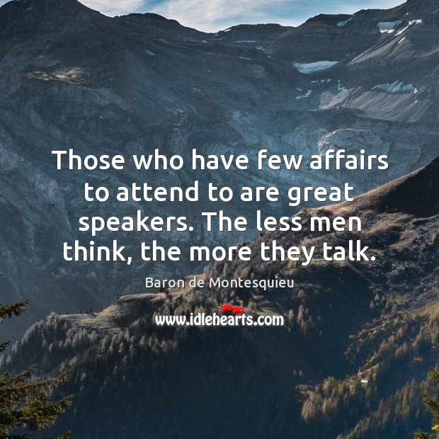 Those who have few affairs to attend to are great speakers. The Baron de Montesquieu Picture Quote