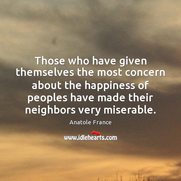 Those who have given themselves the most concern about the happiness of Anatole France Picture Quote