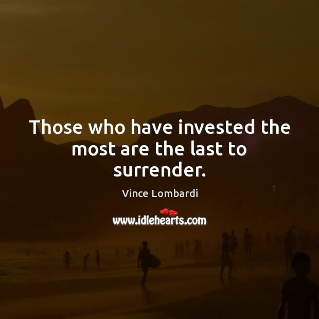 Those who have invested the most are the last to surrender. Vince Lombardi Picture Quote