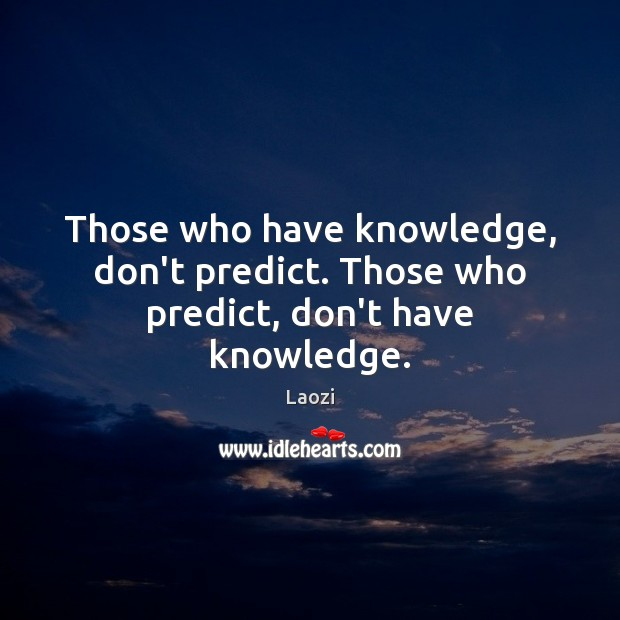 Image, Those who have knowledge, don't predict. Those who predict, don't have knowledge.