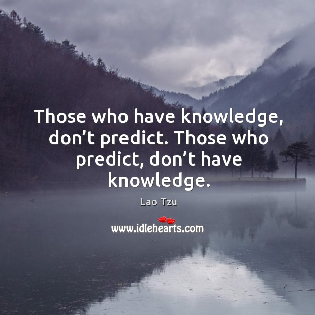Those who have knowledge, don't predict. Those who predict, don't have knowledge. Image