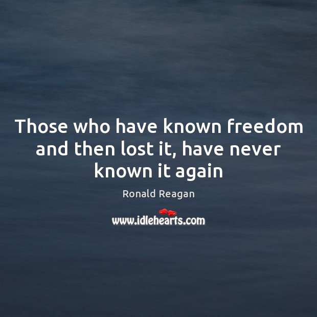 Those who have known freedom and then lost it, have never known it again Ronald Reagan Picture Quote