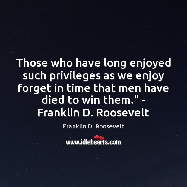 Those who have long enjoyed such privileges as we enjoy forget in Franklin D. Roosevelt Picture Quote