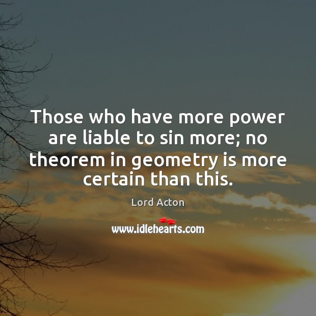 Those who have more power are liable to sin more; no theorem Lord Acton Picture Quote