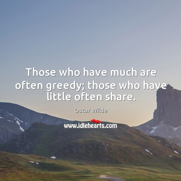 Those who have much are often greedy; those who have little often share. Image